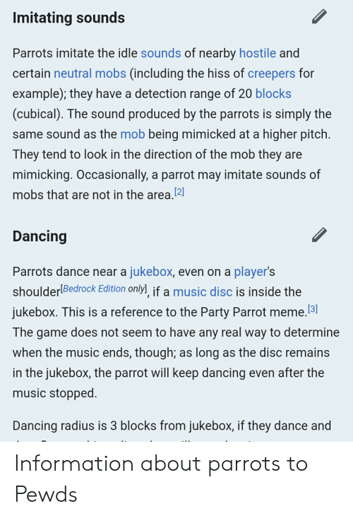 Dancing, Meme, and Music: Imitating sounds  Parrots imitate the idle sounds of nearby hostile and  certain neutral mobs (including the hiss of creepers for  example); they have a detection range of 20 blocks  (cubical). The sound produced by the parrots is simply the  same sound as the mob being mimicked at a higher pitch.  They tend to look in the direction of the mob they are  mimicking. Occasionally, a parrot may imitate sounds of  mobs that are not in the area.[2]  Dancing  Parrots dance near a jukebox, even on a player's  shoulderlBedrock Edition only] if a music disc is inside the  jukebox. This is a reference to the Party Parrot meme.3  The game does not seem to have any real way to determine  when the music ends, though; as long as the disc remains  in the jukebox, the parrot will keep dancing even after the  music stopped.  Dancing radius is 3 blocks from jukebox, if they dance and Information about parrots to Pewds