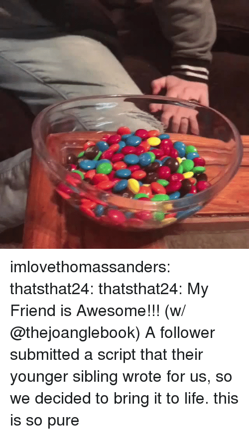 Life, Tumblr, and Blog: imlovethomassanders:  thatsthat24:  thatsthat24: My Friend is Awesome!!! (w/ @thejoanglebook) A follower submitted a script that their younger sibling wrote for us, so we decided to bring it to life.  this is so pure