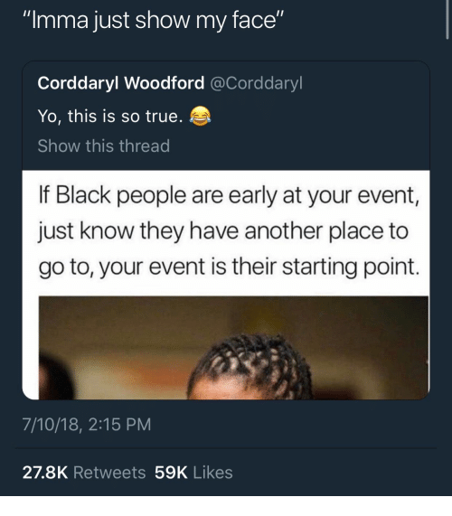 "True, Yo, and Black: ""Imma just show my face""  Corddaryl Woodford @Corddaryl  Yo, this is so true.  Show this thread  If Black people are early at your event,  just know they have another place to  go to, your event is their starting point.  7/10/18, 2:15 PM  27.8K Retweets 59K Likes"