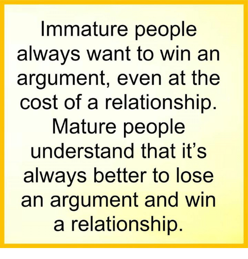 Immaturity: Immature people  always want to win an  argument, even at the  cost of a relationship  Mature people  understand that it's  always better to lose  an argument and win  a relationship