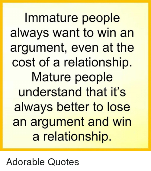 Immaturity: Immature people  always want to win an  argument, even at the  cost of a relationship  Mature people  understand that it's  always better to lose  an argument and win  a relationship Adorable Quotes