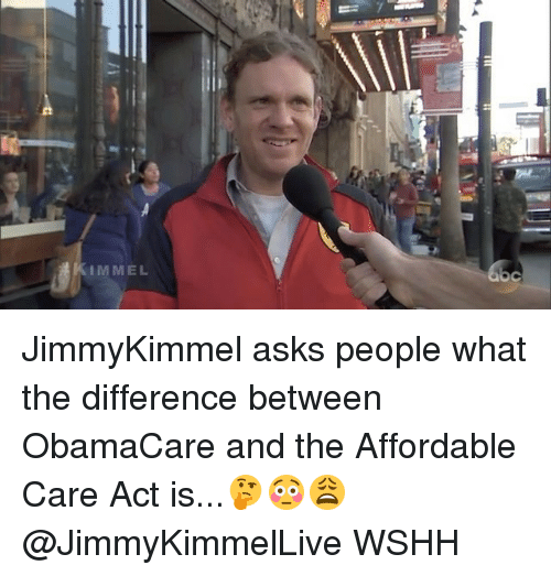 Memes, Obamacare, and 🤖: IMMEL  C JimmyKimmel asks people what the difference between ObamaCare and the Affordable Care Act is...🤔😳😩 @JimmyKimmelLive WSHH