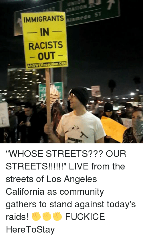 "Memes, 🤖, and Raid: IMMIGRANTS  IN  RACISTS  OUT  ANSWER coalition,ORG ""WHOSE STREETS??? OUR STREETS!!!!!!"" LIVE from the streets of Los Angeles California as community gathers to stand against today's raids! ✊✊✊ FUCKICE HereToStay"