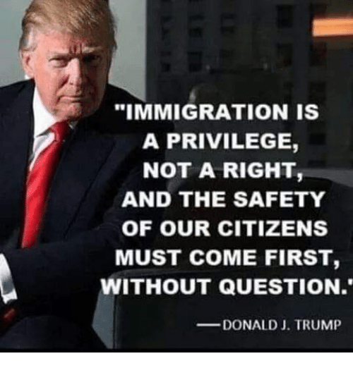 "Memes, Immigration, and Trump: ""IMMIGRATION IS  A PRIVILEGE,  NOT A RIGHT,  AND THE SAFETY  OF OUR CITIZENS  MUST COME FIRST,  WITHOUT QUESTION.  DONALD J. TRUMP"