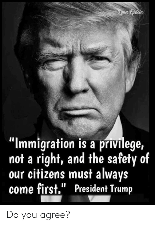 "Memes, Immigration, and Trump: ""Immigration is a privilege,  not a right, and the safety of  our citizens must always  come first."" President Trump Do you agree?"
