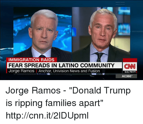 "Memes, Jorge Ramos, and 🤖: IMMIGRATION RAIDS  FEAR SPREADS IN LATINO COMMUNITY  CNN  Jorge Ramos Anchor, Univision News and Fusion  5:41 PM PT  AC360 Jorge Ramos - ""Donald Trump is ripping families apart"" http://cnn.it/2lDUpml"