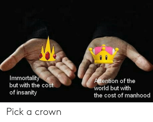 Insanity: Immortalit  but with the cost  of insanity  ention of the  world but with  the cost of manhood Pick a crown