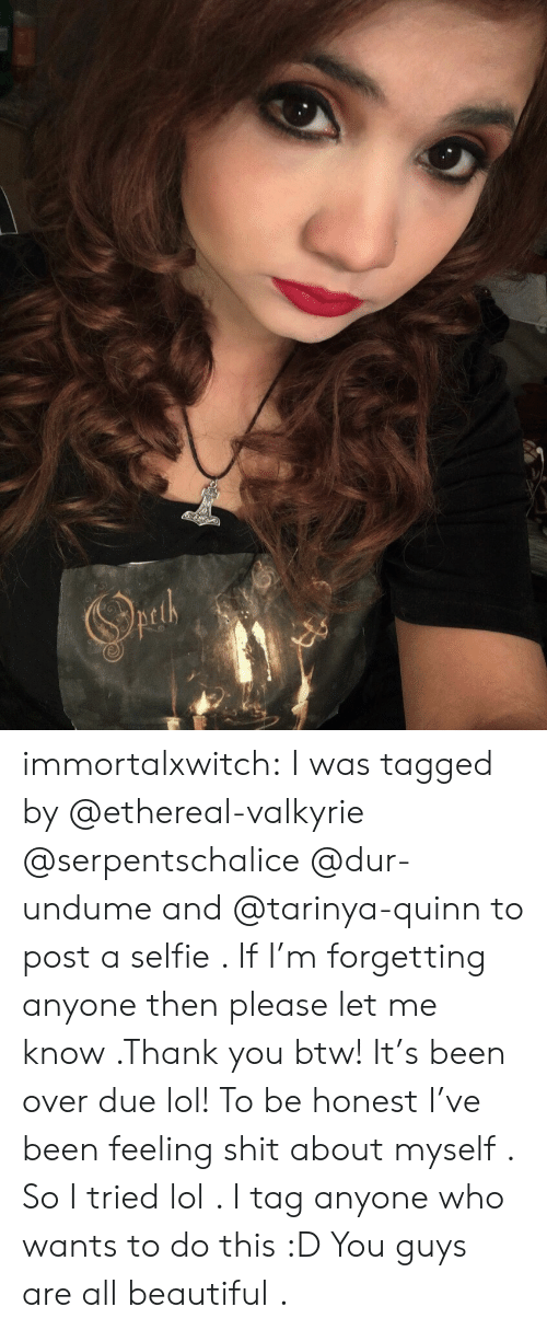 valkyrie: immortalxwitch:  I was tagged by @ethereal-valkyrie @serpentschalice @dur-undume and @tarinya-quinn to post a selfie . If I'm forgetting anyone then please let me know .Thank you btw! It's  been over due lol!  To be honest I've been feeling shit about myself . So I tried lol . I tag anyone who wants to do this :D You guys are all beautiful .