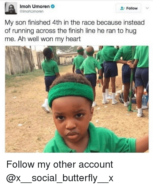 Finish Line, Memes, and 🤖: Imoh Umoren  Follow  Olmohumoren  My son finished 4th in the race because instead  of running across the finish line he ran to hug  me. Ah well won my heart Follow my other account @x__social_butterfly__x
