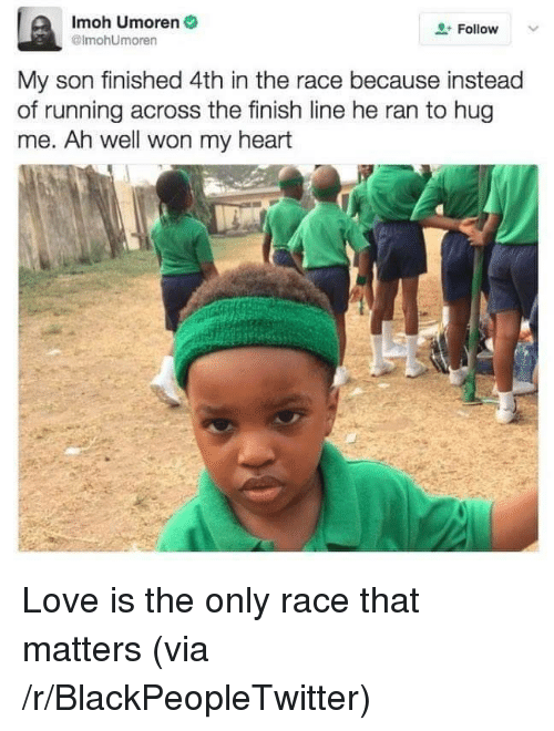 Blackpeopletwitter, Finish Line, and Love: Imoh Umoren  @lmohUmoren  Follow  My son finished 4th in the race because instead  of running across the finish line he ran to hug  me. Ah well won my heart <p>Love is the only race that matters (via /r/BlackPeopleTwitter)</p>