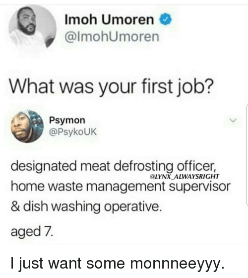 Waste Management, Dish, and Home: Imoh Umoren  @lmohUmoren  What was your first job?  Psymon  @PsykoUK  designated meat defrosting officer,  home waste management supervisor  & dish washing operative  aged 7  @LYNX ALWAYSRIGHT I just want some monnneeyyy.