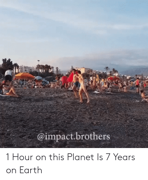 Impactive: @impact.brothers 1 Hour on this Planet Is 7 Years on Earth