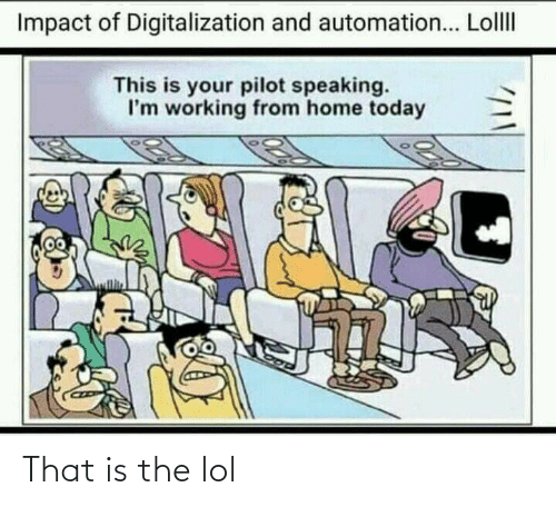 Impact Of: Impact of Digitalization and automation... LollI  This is your pilot speaking.  I'm working from home today That is the lol