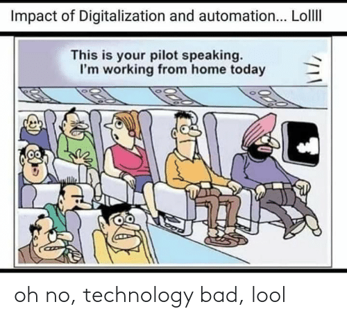 Impact Of: Impact of Digitalization and automation... LollI  This is your pilot speaking.  I'm working from home today oh no, technology bad, lool