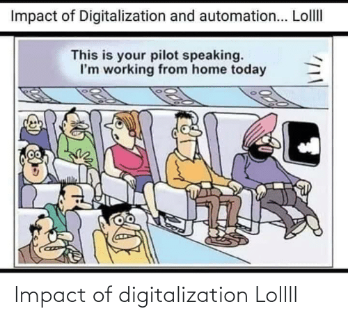 Impact Of: Impact of Digitalization and automation... LollII  This is your pilot speaking.  I'm working from home today Impact of digitalization Lollll