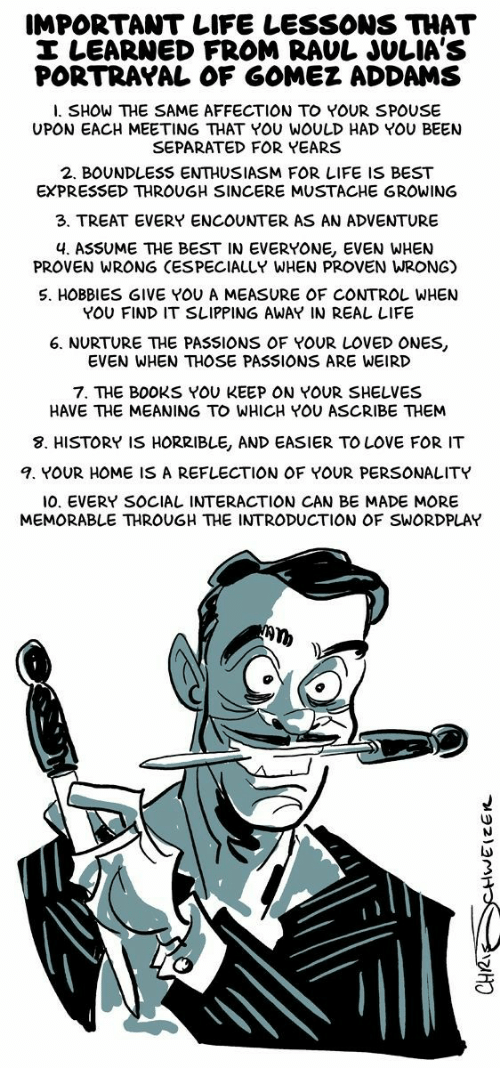 Books, Life, and Love: IMPORTANT LIFE LESSONS THAT  I LEARNED FROM RAUL JULIA'S  PORTRAYAL OF GOMEZ ADDAMS  l. SHOW THE SAME AFFECTION TO YOUR SPOUSE  UPON EACH MEETING THAT YOU WOULD HAD YOU BEENN  SEPARATED FOR YEARS  2. BOUNDLESS ENTHUSIASM FOR LIFE IS BEST  EXPRESSED THROUGH SINCERE MUSTACHE GROWING  3. TREAT EVERY ENCOUNTER AS AN ADVENTURE  4. ASSUME THE BEST IN EVERYONE, EVEN WHEN  PROVEN WRONG (ESPECIALLY WHEN PROVEN WRONG)  S. HOBBIES GIVE YOU A MEASURE OF CONTROL WHEN  YOU FIND IT SLIPPING AWAY IN REAL LIFE  6. NURTURE THE PASSIONS OF YOUR LOVED ONES  EVEN WHEN THOSE PASSIONS ARE WEIRD  7. THE BOOKS YOU KEEP ON YOUR SHELVES  HAVE THE MEANING TO WHICH YOU ASCRIBE THEM  8. HISTORY IS HORRIBLE, AND EASIER TO LOVE FOR IT  4. YOUR HOME IS A REFLECTION OF YOUR PERSONALITY  10. EVERY SOCIAL INTERACTION CAN BE MADE MORE  MEMORABLE THROUGH THE INTRODUCTION OF SWORDPLAY  LD