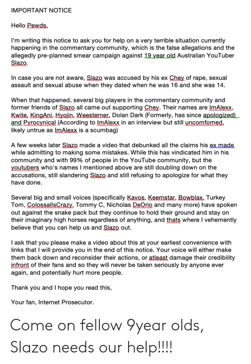 Community, Hello, and Horses: IMPORTANT NOTICE  Hello Pewds  I'm writing this notice to ask you for help on a very terrible situation currently  happening in the commentary community, which is the false allegations and the  allegedly pre-planned  Slazo  smear campaign against 19.vear.old Australian YouTuber  In case you are not aware, Slazo was accused by his ex Chey of rape, sexual  assault and sexual abuse when they dated when he was 16 and she was 14.  When that happened, several big players in the commentary community and  former friendss of Slazo all came out supporting Chey. Their names are ImAlexx  Kwite, KingAni, Hyojin, Weesterner Dolan Dark (Formerly, has since apologized  and Pyrocynical (According to ImAlexx in an interview but still uncomfomed,  likely untrue as ImAlexx is a scumbag)  A few weeks later Slazo made a video that debunked all the claims his ex made  while admitting to making some mistakes. While this has vindicated him in his  community and with 99% of people in the YouTube community, but the  youtubers who's names I mentioned above are still doubling down on the  accusations, still slandering Slazo and still refusing to apologize for what they  have done.  Several big and small voices (specifically Kavos, Keemstar Bowblax, Turkey  Tom, ColossallsCrazy, Tommy C, Nicholas DeOrio and many more) have spoken  out against the snake pack but they continue to hold their ground and stay on  their imaginary high horses regardless of anything, and thats where I vehemently  believe that you can help us and Slazo out.  I ask that you please make a video about this at your earliest convenience with  links that I will provide you in the end of this notice. Your voice will either make  them back down and reconsider their actions, or atleast damage their credibility  infront of their fans and so they will never be taken seriously by anyone ever  again, and potentially hurt more people.  Thank you and I hope you read this,  Your fan, Internet Prosecutor. Come on fellow 9year olds, Slazo needs our help!!!!
