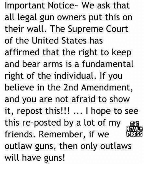 Friends, Guns, and Memes: Important Notice- We ask that  all legal gun owners put this on  their wall. The Supreme Court  of the United States has  affirmed that the right to keep  and bear arms is a fundamental  right of the individual. If you  believe in the 2nd Amendment  and you are not afraid to show  it, repost this!!! I hope to see  this re-posted by a lot of my  friends. Remember, if we  outlaw guns, then only outlaws  will have guns!  THE  NEWLY