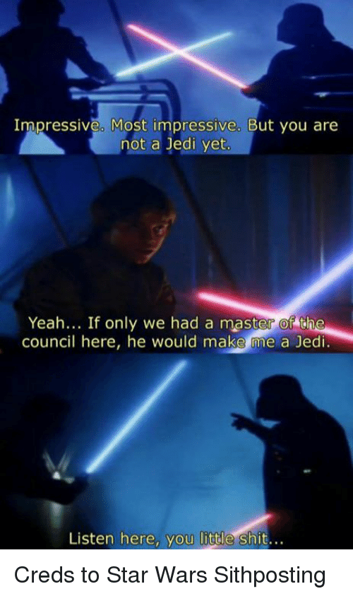Listen Here You Little Shits: Impressive. Most impressive. But you are  not a Jedi yet  Yeah... If only we had a master of the  council here, he would make me a Jedi  Listen here, you little shit... Creds to Star Wars Sithposting