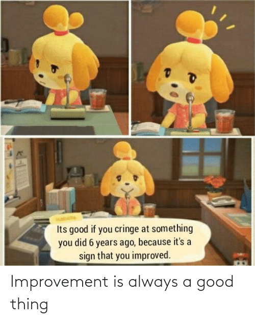 A Good: Improvement is always a good thing