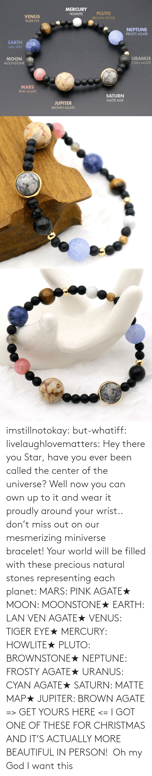 Have: imstillnotokay:  but-whatiff: livelaughlovematters:  Hey there you Star, have you ever been called the center of the universe? Well now you can own up to it and wear it proudly around your wrist.. don't miss out on our mesmerizing miniverse bracelet! Your world will be filled with these precious natural stones representing each planet:  MARS: PINK AGATE★ MOON: MOONSTONE★ EARTH: LAN VEN AGATE★ VENUS: TIGER EYE★ MERCURY: HOWLITE★ PLUTO: BROWNSTONE★ NEPTUNE: FROSTY AGATE★ URANUS: CYAN AGATE★ SATURN: MATTE MAP★ JUPITER: BROWN AGATE => GET YOURS HERE <=  I GOT ONE OF THESE FOR CHRISTMAS AND IT'S ACTUALLY MORE BEAUTIFUL IN PERSON!     Oh my God I want this