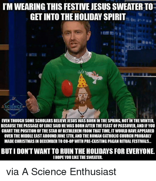 holiday spirit: I'MWEARING THIS FESTIVEJESUS SWEATERTOE  GETINTO THE HOLIDAY SPIRIT  SCIENCE>-  NTHUSIAS  EVEN THOUGH SOME SCHOLARS BELIENEJESUS WASBORN IN THESPRING,NOTIN THE WINTER,  BECAUSE THE PASSAGE OFLUKE SAID HEWAS BORNAFTERTHE FEASTOFPASSOVER, ANDIFYOU  CHARTTHEPOSITIONOFTHESTAR OFBETHLEHEM FROM THATTIME ITWOULD HAVEAPPEARED  OVER THE MIDDLEEASTAROUND JUNE1TTH.AND THEROMAN CATHOLIC CHURCH PROBABLY  MADE CHRISTMAS IN DECEMBER TO CO-0P WITH PRE-ERISTINGPAGAN RITUAL FESTIVALS...  IHOPE YOU LIKE THESWEATER. via A Science Enthusiast