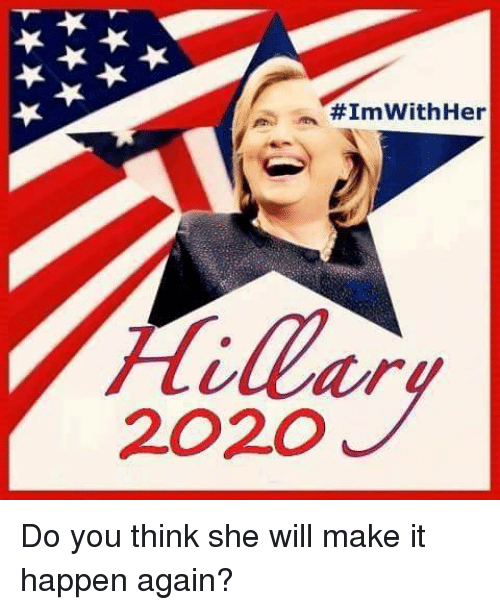 Her, Will, and She:  #ImWith Her  Hillary  2020 Do you think she will make it happen again?