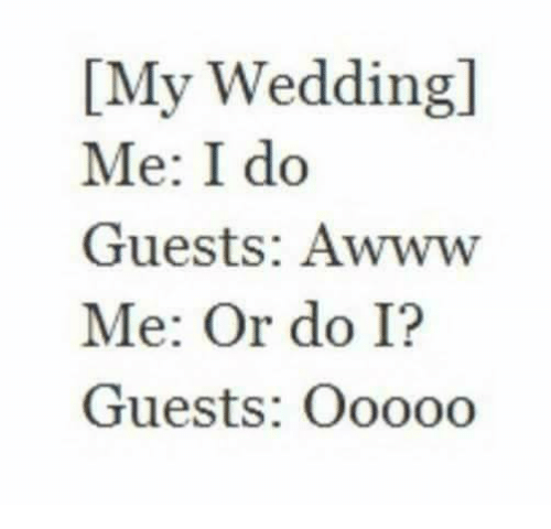 imy: IMy Wedding  Me: I do  Guests: Awww  Me: Or do I?  Guests: Ooooo