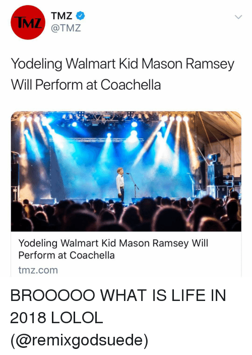 Coachella, Funny, and Life: IMZ  TMZ  @TMZ  Yodeling Walmart Kid Mason Ramsey  Will Perform at Coachella  Yodeling Walmart Kid Mason Ramsey Will  Perform at Coachella  tmz.com BROOOOO WHAT IS LIFE IN 2018 LOLOL (@remixgodsuede)