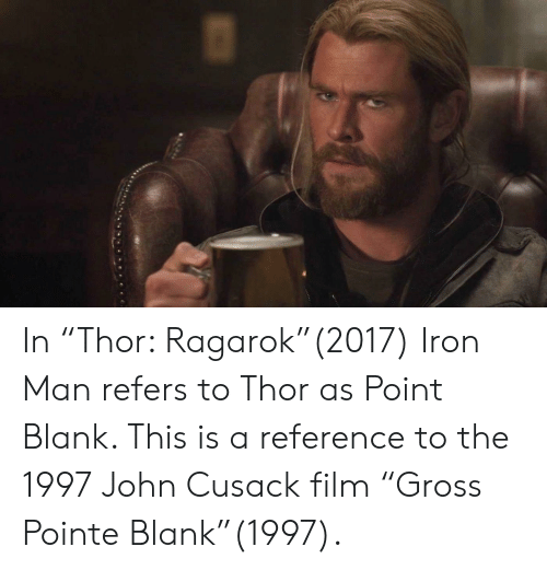"""Iron Man, Thor, and Film: In """"Thor: Ragarok""""(2017) Iron Man refers to Thor as Point Blank. This is a reference to the 1997 John Cusack film """"Gross Pointe Blank""""(1997)."""