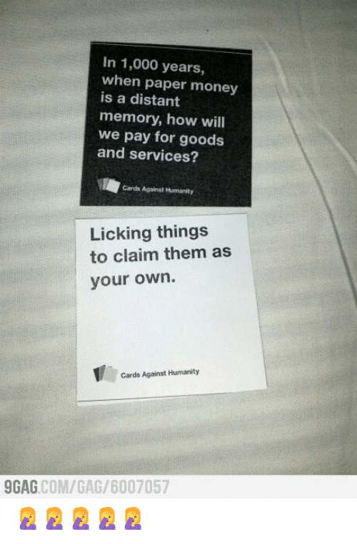 9gag, Cards Against Humanity, and Money: In 1,000 years,  when paper money  is a distant  memory, how will  we pay for goods  and services?  Cards Against Humanity  Licking things  to claim them as  your own.  Cards Against Humanity  9GAG COM/GAG/6007057 🤦♀️🤦♀️🤦♀️🤦♀️🤦♀️