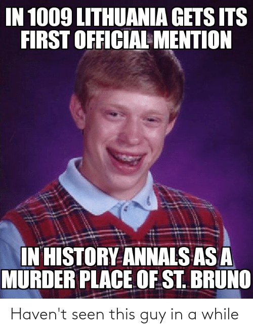 Lithuania: IN 1009 LITHUANIA GETS ITS  FIRST OFFICIAL MENTION  IN HISTORY ANNALS AS A  MURDER PLACE OF ST. BRUNO Haven't seen this guy in a while