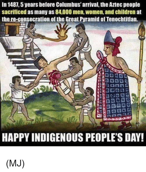 Children, Memes, and Happy: In 1487,5 years before Columbus' arrival, the Aztec people  sacrificed as many as 84,000 men, women, and children at  the re-consecration of the Great Pyramid of Tenochtitian.  HAPPY INDIGENOUS PEOPLE'S DAY! (MJ)
