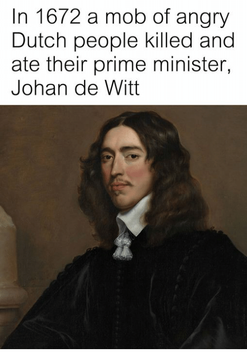 Classical Art, Angry, and Dutch Language: In 1672 a mob of angry  Dutch people killed and  ate their prime minister,  Johan de Witt