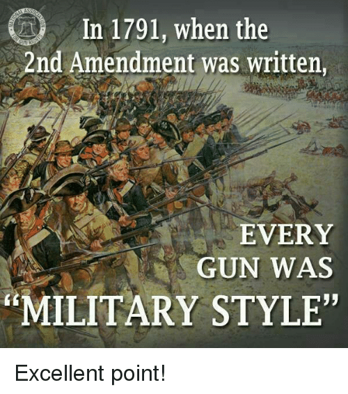 "2nd Amendment: In 1791, when the  2nd Amendment was written,  EVERY  GUN WAS  93  MILITARY STYLE"" Excellent point!"