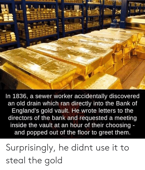 Bank, Old, and Gold: In 1836, a sewer worker accidentally discovered  an old drain which ran directly into the Bank of  England's gold vault. He wrote letters to the  directors of the bank and requested a meeting  inside the vault at an hour of their choosing  and popped out of the floor to greet them Surprisingly, he didnt use it to steal the gold