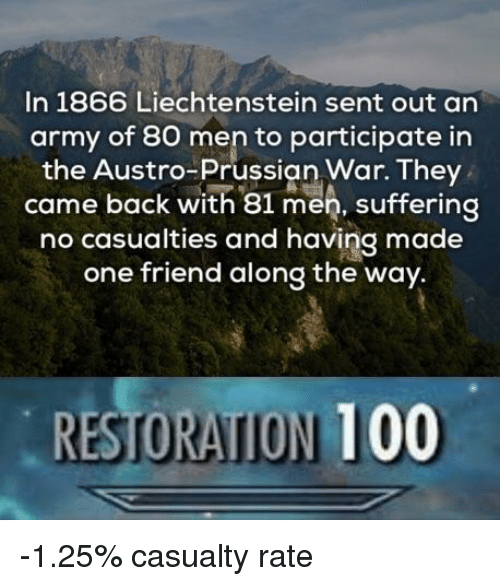 Anaconda, Army, and Prussian: In 1866 Liechtenstein sent out an  army of 80 men to participate in  the Austro-Prussian War. They  came back with 81 men, suffering  no casualties and having made  one friend along the way.  RESTORATION 100 -1.25% casualty rate