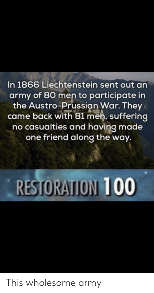 Anaconda, Army, and Prussian: In 1866 Liechtenstein sent out an  army of 80 men to participate in  the Austro Prussian War. They  came back with 81 men, suffering  no casualties and having made  one friend along the way.  RESTORATION 100 This wholesome army