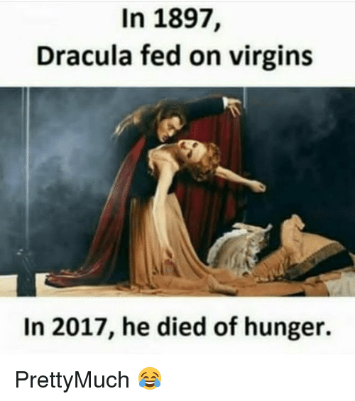 Memes, Dracula, and 🤖: In 1897,  Dracula fed on virgins  In 2017, he died of hunger. PrettyMuch 😂