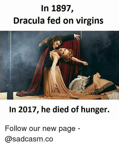 Memes, Dracula, and 🤖: In 1897,  Dracula fed on virgins  In 2017, he died of hunger. Follow our new page - @sadcasm.co