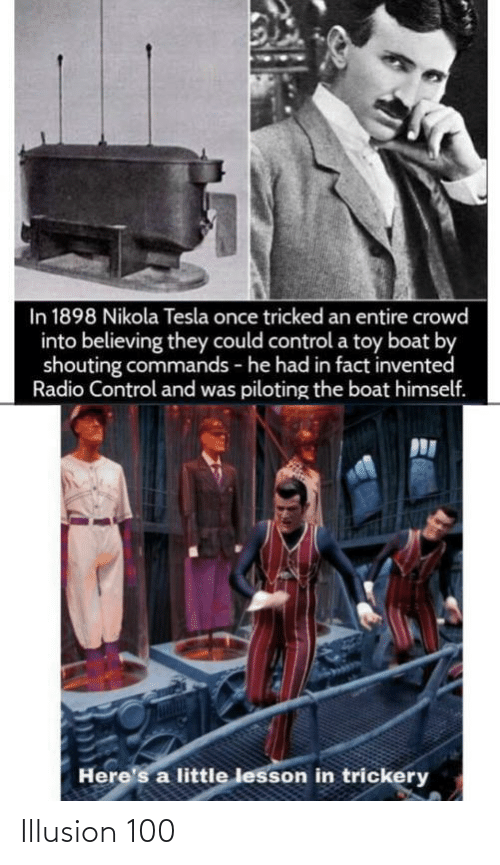 Heres: In 1898 Nikola Tesla once tricked an entire crowd  into believing they could control a toy boat by  shouting commands - he had in fact invented  Radio Control and was piloting the boat himself.  Here's a little lesson in trickery Illusion 100