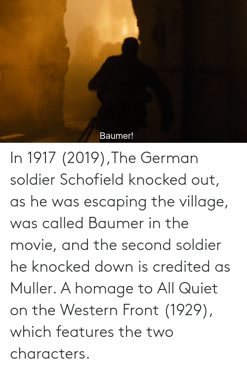 The Village: In 1917 (2019),The German soldier Schofield knocked out, as he was escaping the village, was called Baumer in the movie, and the second soldier he knocked down is credited as Muller. A homage to All Quiet on the Western Front (1929), which features the two characters.