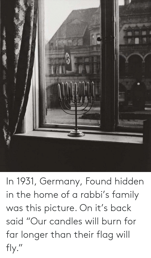"flag: In 1931, Germany, Found hidden in the home of a rabbi's family was this picture. On it's back said ""Our candles will burn for far longer than their flag will fly."""