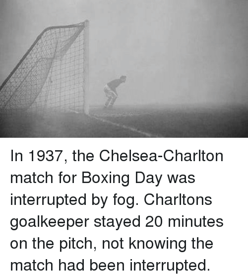 Boxing, Chelsea, and Match: In 1937, the Chelsea-Charlton match for Boxing Day was interrupted by fog. Charltons goalkeeper stayed 20 minutes on the pitch, not knowing the match had been interrupted.