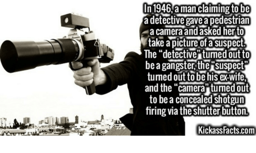 """Facts, Camera, and Wife: In 1946,aman claiming to be  a detective gavea pedestrian  a camera and asked herto  take a picture of a sISpect.  The """"detective turned out to  be a gangster, the suspect  tuned out to be his ex-wife  and the """"camera tuned out  to be a concealed shotgun  firing via the shutter button  Kickass Facts.com"""