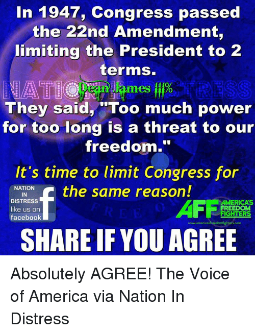 "America, Facebook, and Memes: In 1947, Congress passed  the 22nd Amendment,  limiting the President to 2  terms.  0  mes o  They said, ""Too much power  for too long is a threat to our  freedom.""  It's time to limit Congress for  NATION  IN  DISTRESS  like us on  facebook  AFFi  AMERICA'S  FREEDOM  FIGHTERS  www.americasfreedomfighters.com  SHARE IF YOU AGREE Absolutely AGREE!  The Voice of America via Nation In Distress"