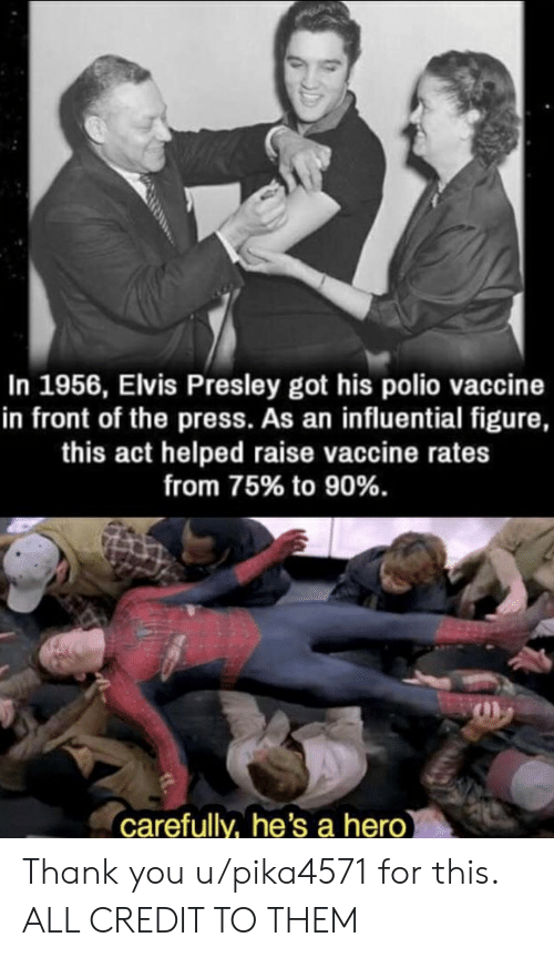 Thank You, History, and Elvis Presley: In 1956, Elvis Presley got his polio vaccine  in front of the press. As an influential figure,  this act helped raise vaccine rates  from 75% to 90%.  carefully, he's a hero Thank you u/pika4571 for this. ALL CREDIT TO THEM