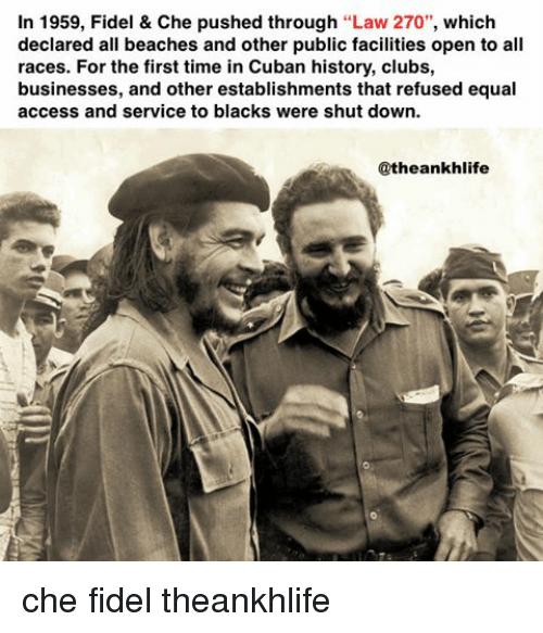 Fidel: In 1959, Fidel & Che pushed through Law 270  which  declared all beaches and other public facilities open to all  races. For the first time in Cuban history, clubs,  businesses, and other establishments that refused equal  access and service to blacks were shut down.  Catheankhlife che fidel theankhlife