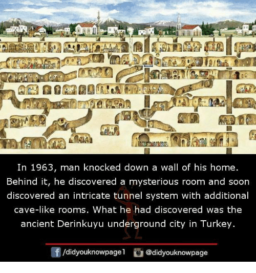 Memes, Soon..., and Home: In 1963, man knocked down a wall of his home.  Behind it, he discovered a mysterious room and soon  discovered an intricate tunnel system with additional  cave-like rooms, What he had discovered was the  ancient Derinkuyu underground city in Turkey.  /didyouknowpagel  @didyouknowpage
