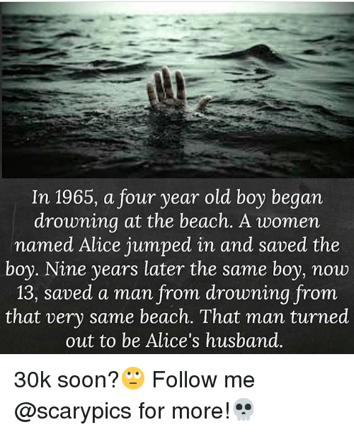 Memes, Soon..., and Beach: In 1965, a four year old boy began  drowning at the beach. A women  named Alice jumped in and saved the  boy. Nine years later the same boy, now  13, saved a man from drowning from  that very same beach. That man turned  out to be Alice's husband. 30k soon?🙄 Follow me @scarypics for more!💀